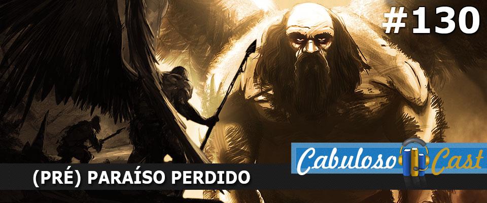 CabulosoCast #130 – (Pré) Paraíso Perdido