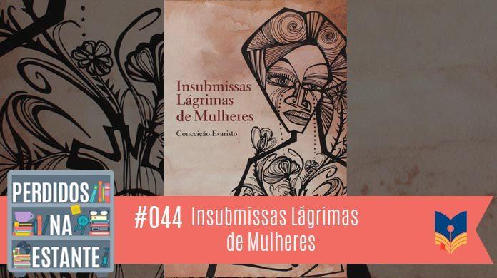 Perdidos na Estante 44 – Insubmissas Lágrimas de Mulheres